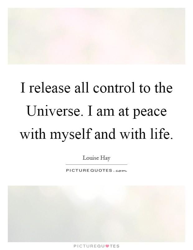 I release all control to the Universe. I am at peace with myself and with life Picture Quote #1