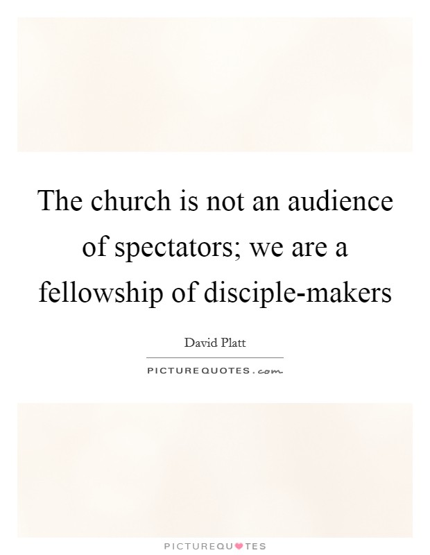 The church is not an audience of spectators; we are a fellowship of disciple-makers Picture Quote #1