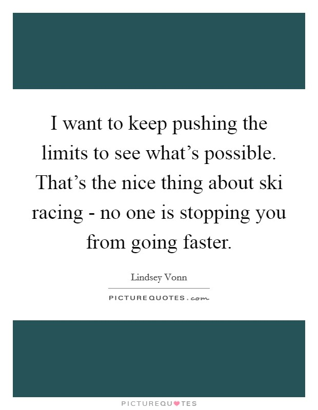 I want to keep pushing the limits to see what's possible. That's the nice thing about ski racing - no one is stopping you from going faster Picture Quote #1