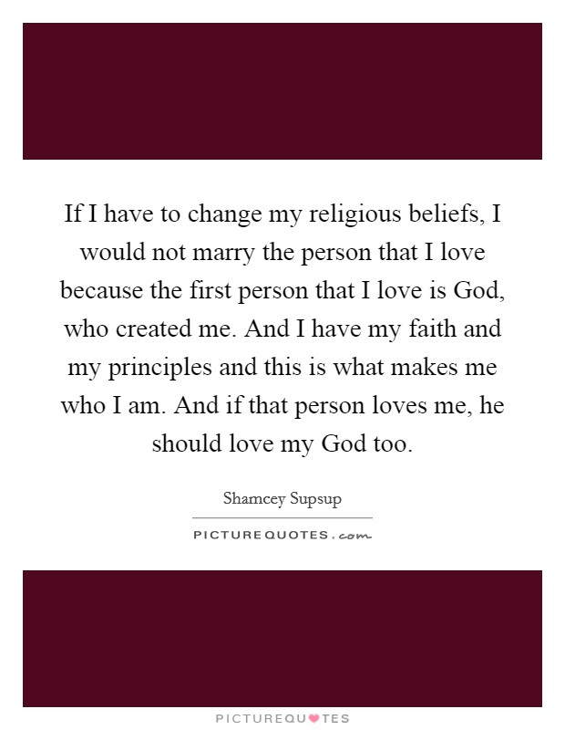 If I have to change my religious beliefs, I would not marry the person that I love because the first person that I love is God, who created me. And I have my faith and my principles and this is what makes me who I am. And if that person loves me, he should love my God too Picture Quote #1