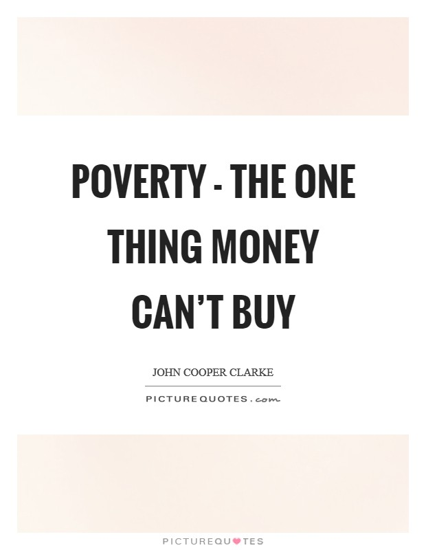 Poverty - the one thing money can't buy Picture Quote #1