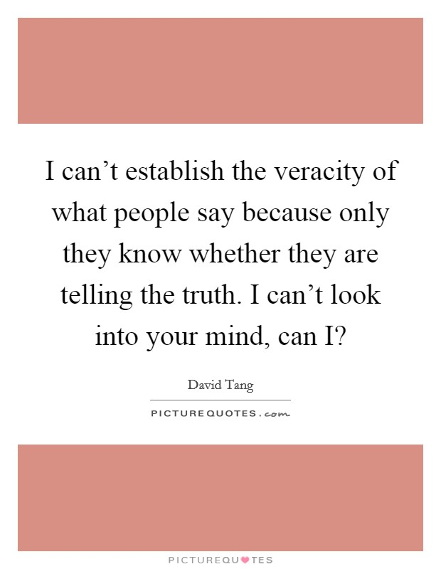 I can't establish the veracity of what people say because only they know whether they are telling the truth. I can't look into your mind, can I? Picture Quote #1