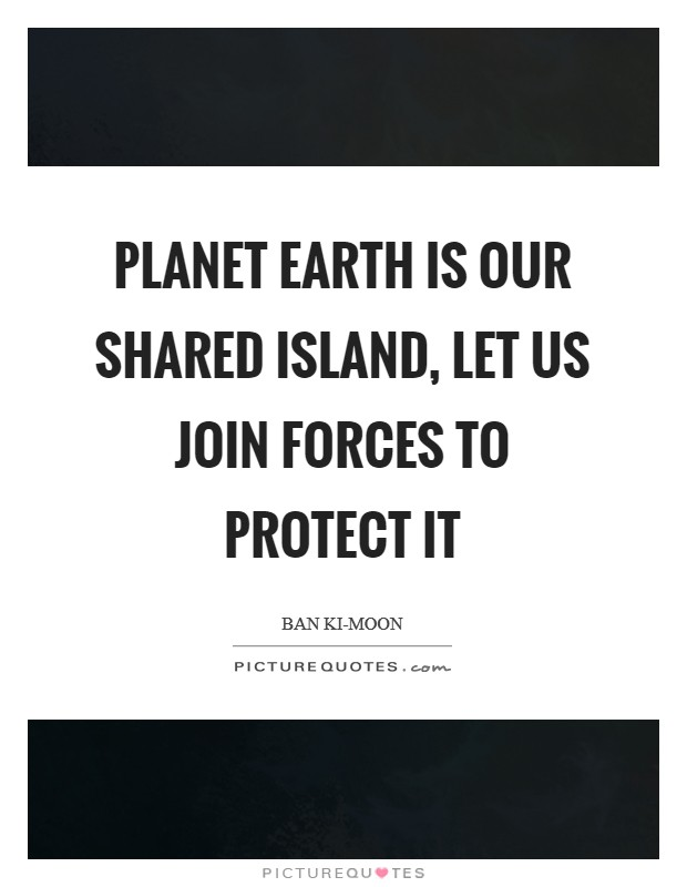 Planet Earth is our shared island, let us join forces to protect it Picture Quote #1