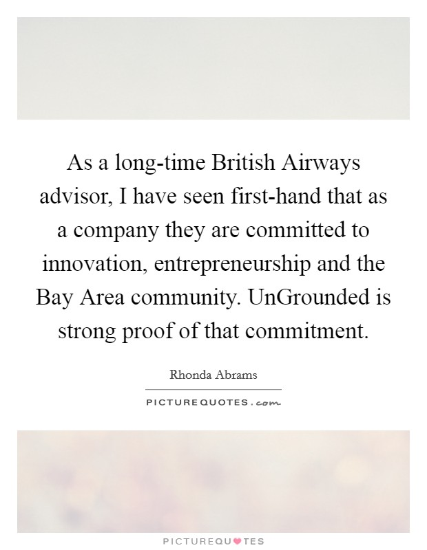 As a long-time British Airways advisor, I have seen first-hand that as a company they are committed to innovation, entrepreneurship and the Bay Area community. UnGrounded is strong proof of that commitment Picture Quote #1