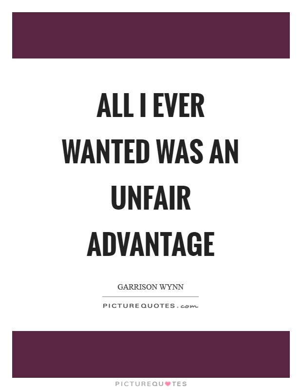 All I ever wanted was an unfair advantage Picture Quote #1