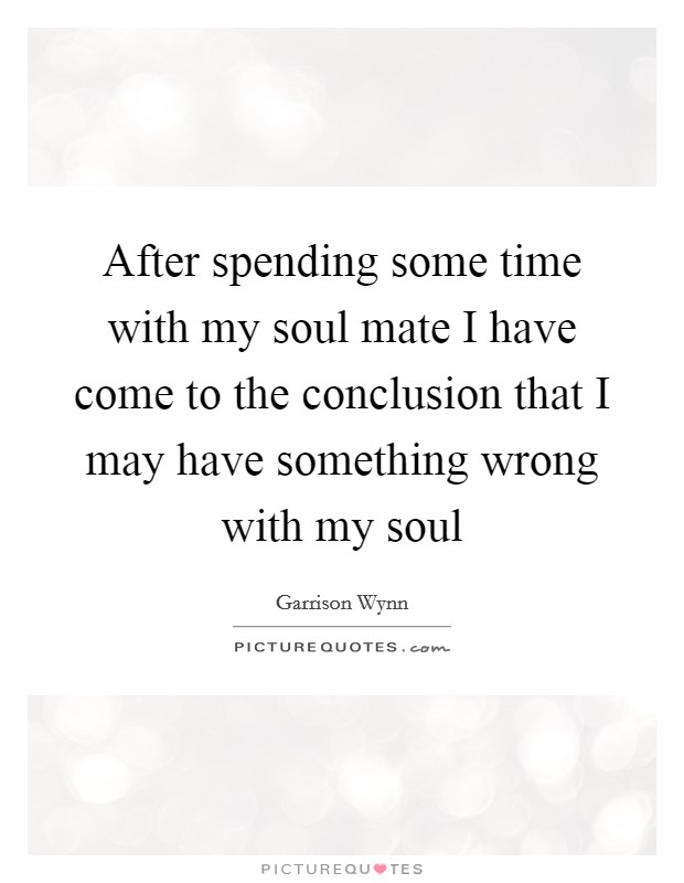After spending some time with my soul mate I have come to the conclusion that I may have something wrong with my soul Picture Quote #1