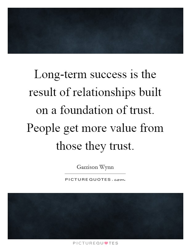 Long-term success is the result of relationships built on a foundation of trust. People get more value from those they trust Picture Quote #1