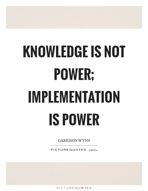 Knowledge is not power; Implementation is power Picture Quote #1