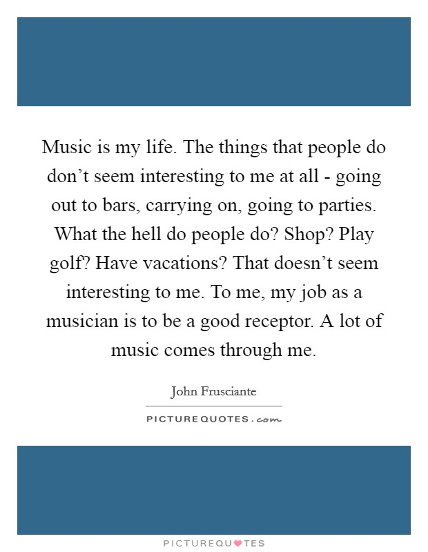 Music is my life. The things that people do don't seem interesting to me at all - going out to bars, carrying on, going to parties. What the hell do people do? Shop? Play golf? Have vacations? That doesn't seem interesting to me. To me, my job as a musician is to be a good receptor. A lot of music comes through me Picture Quote #1
