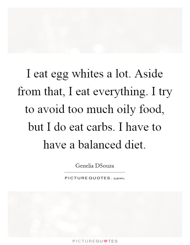 I eat egg whites a lot. Aside from that, I eat everything. I try to avoid too much oily food, but I do eat carbs. I have to have a balanced diet Picture Quote #1