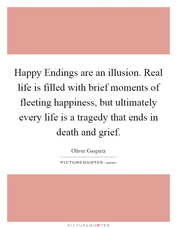 Happy Endings are an illusion. Real life is filled with brief moments of fleeting happiness, but ultimately every life is a tragedy that ends in death and grief Picture Quote #1
