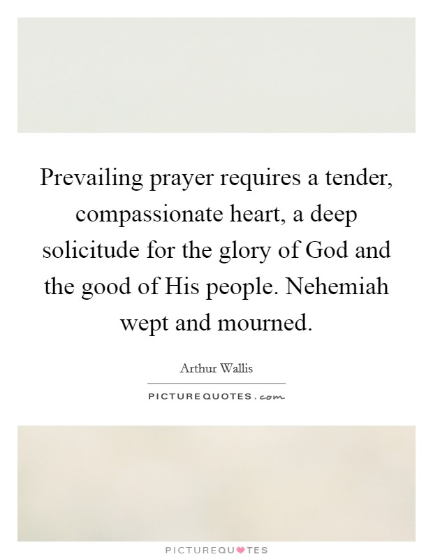 Prevailing prayer requires a tender, compassionate heart, a deep solicitude for the glory of God and the good of His people. Nehemiah wept and mourned Picture Quote #1