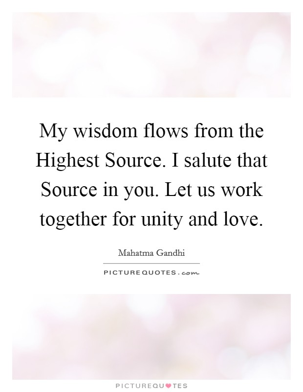 My wisdom flows from the Highest Source. I salute that Source in you. Let us work together for unity and love Picture Quote #1