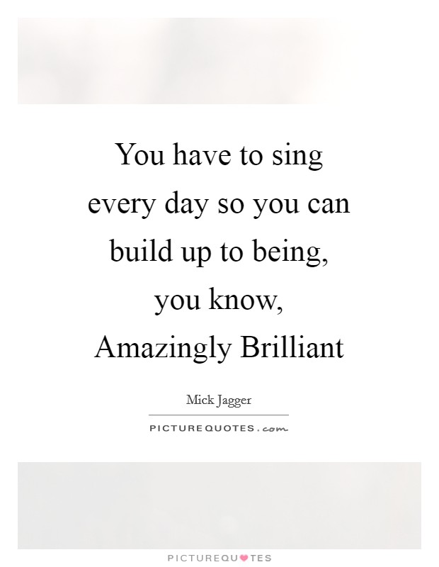You have to sing every day so you can build up to being, you know, Amazingly Brilliant Picture Quote #1