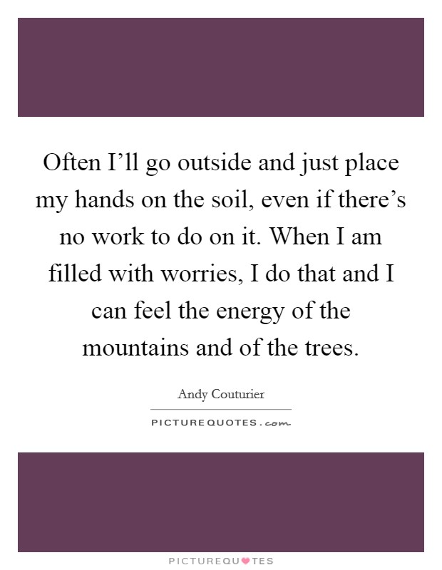 Often I'll go outside and just place my hands on the soil, even if there's no work to do on it. When I am filled with worries, I do that and I can feel the energy of the mountains and of the trees Picture Quote #1