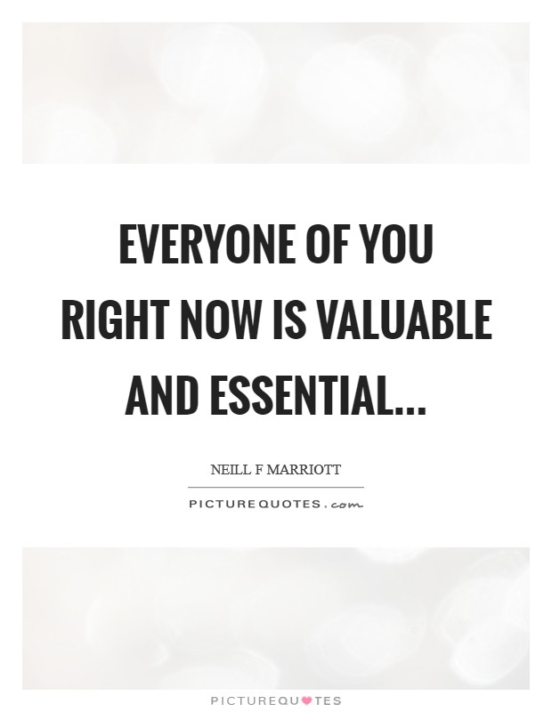 Everyone of you right now is valuable and essential Picture Quote #1