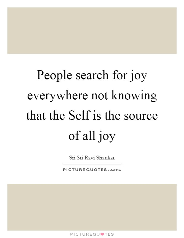 People search for joy everywhere not knowing that the Self is the source of all joy Picture Quote #1