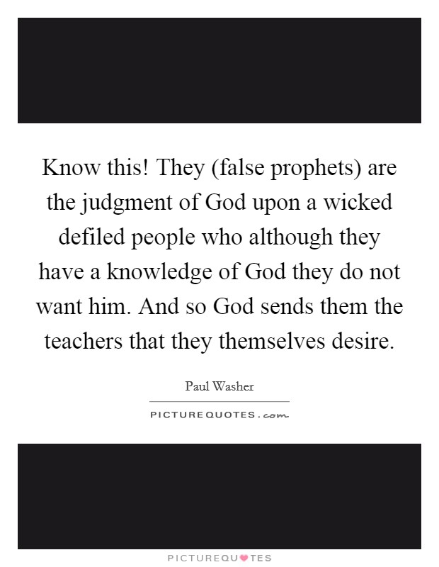 Know this! They (false prophets) are the judgment of God upon a wicked defiled people who although they have a knowledge of God they do not want him. And so God sends them the teachers that they themselves desire Picture Quote #1