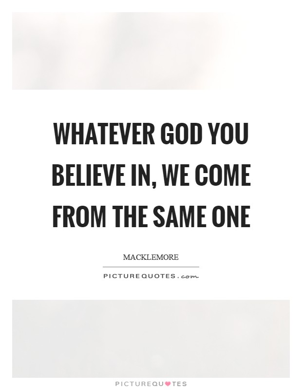 Whatever God you believe in, we come from the same one Picture Quote #1