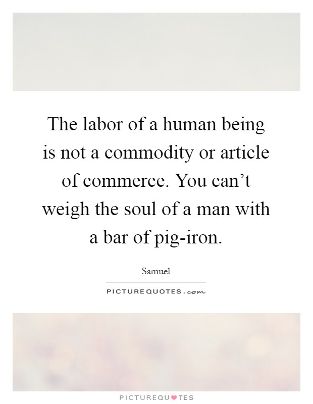 The labor of a human being is not a commodity or article of commerce. You can't weigh the soul of a man with a bar of pig-iron Picture Quote #1