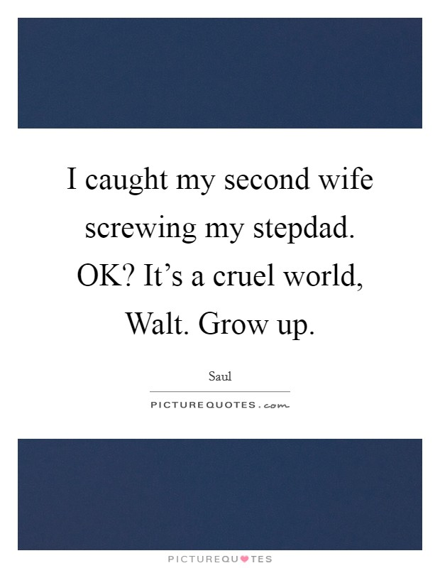 I caught my second wife screwing my stepdad. OK? It's a cruel world, Walt. Grow up Picture Quote #1