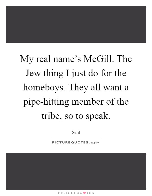 My real name's McGill. The Jew thing I just do for the homeboys. They all want a pipe-hitting member of the tribe, so to speak Picture Quote #1