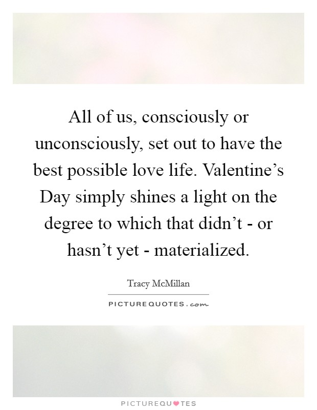 All of us, consciously or unconsciously, set out to have the best possible love life. Valentine's Day simply shines a light on the degree to which that didn't - or hasn't yet - materialized Picture Quote #1