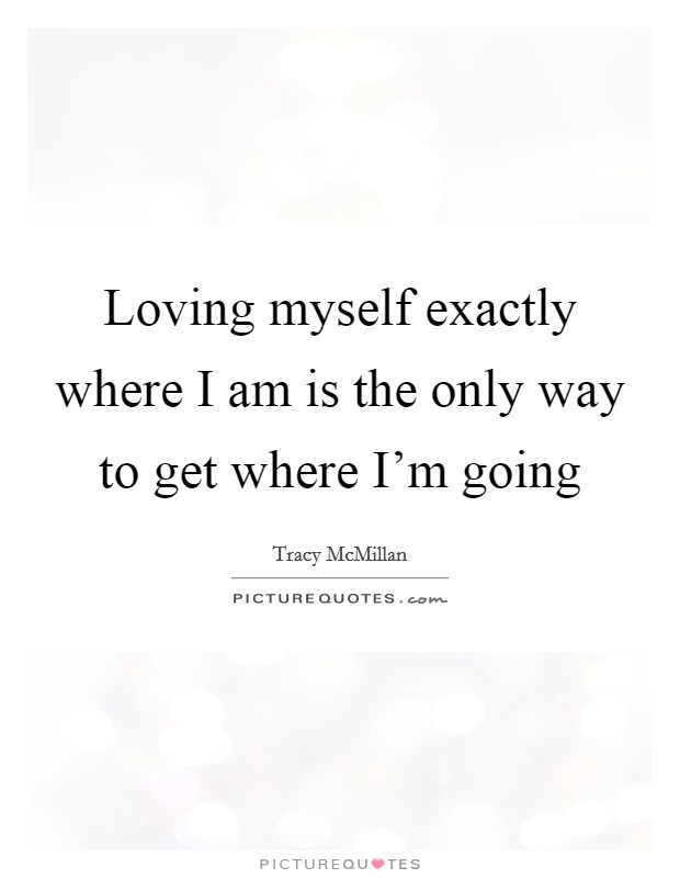 Loving myself exactly where I am is the only way to get where I'm going Picture Quote #1
