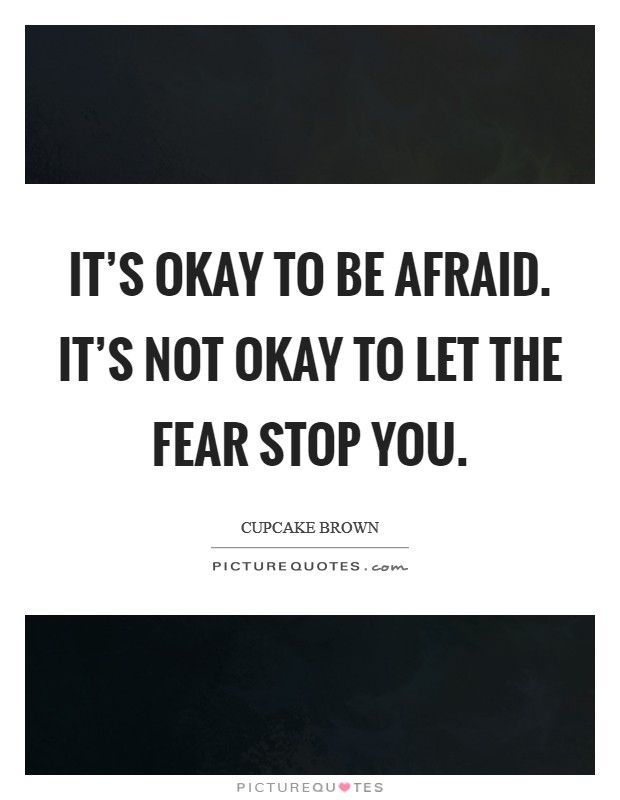 It's okay to be afraid. It's not okay to let the fear STOP you Picture Quote #1