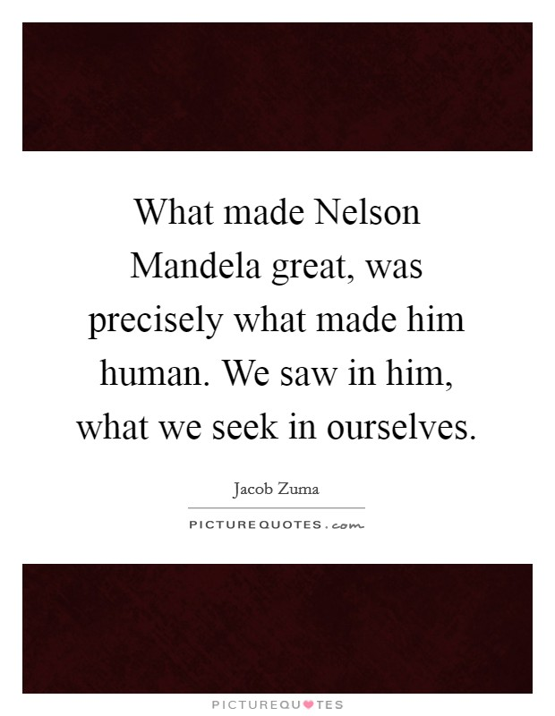 What made Nelson Mandela great, was precisely what made him human. We saw in him, what we seek in ourselves Picture Quote #1