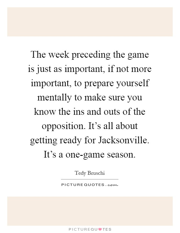 The week preceding the game is just as important, if not more important, to prepare yourself mentally to make sure you know the ins and outs of the opposition. It's all about getting ready for Jacksonville. It's a one-game season Picture Quote #1