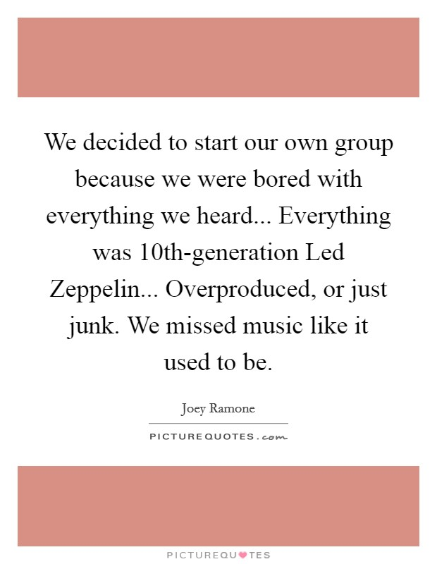We decided to start our own group because we were bored with everything we heard... Everything was 10th-generation Led Zeppelin... Overproduced, or just junk. We missed music like it used to be Picture Quote #1