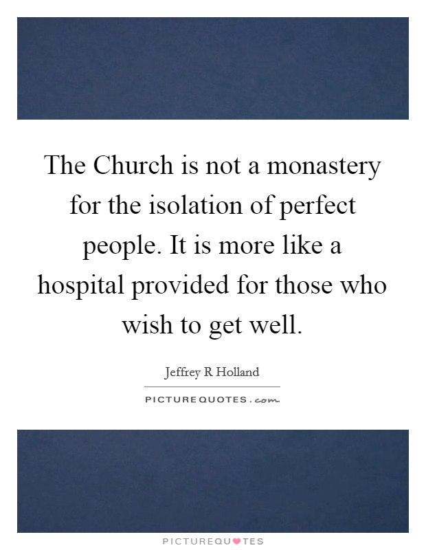 The Church is not a monastery for the isolation of perfect people. It is more like a hospital provided for those who wish to get well Picture Quote #1