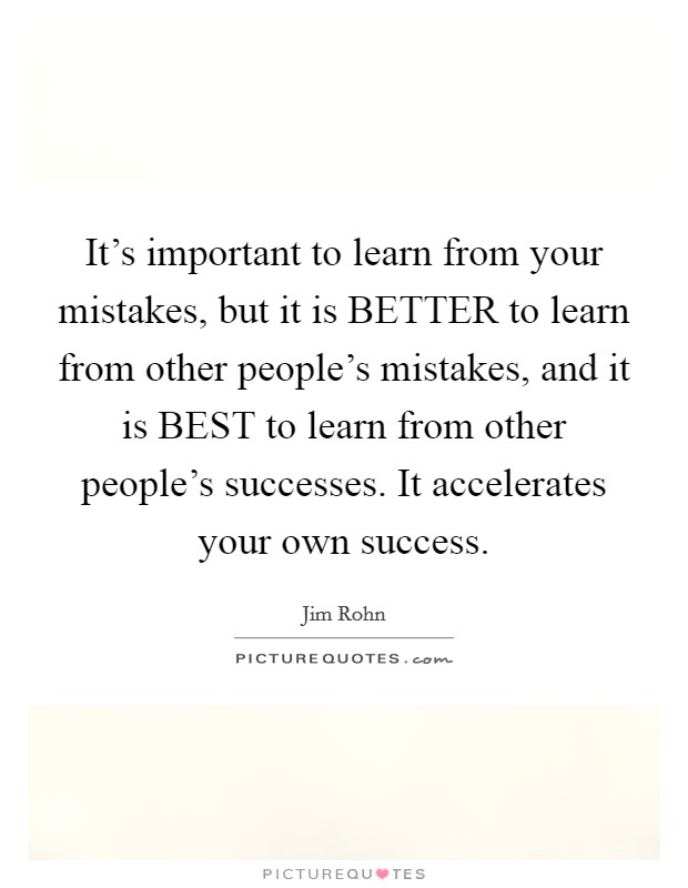 It's important to learn from your mistakes, but it is BETTER to learn from other people's mistakes, and it is BEST to learn from other people's successes. It accelerates your own success Picture Quote #1