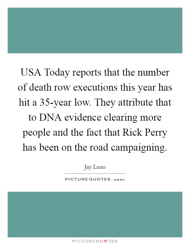 USA Today reports that the number of death row executions this year has hit a 35-year low. They attribute that to DNA evidence clearing more people and the fact that Rick Perry has been on the road campaigning Picture Quote #1