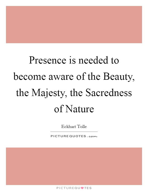 Presence is needed to become aware of the Beauty, the Majesty, the Sacredness of Nature Picture Quote #1