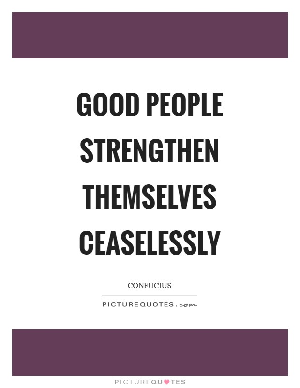 Good people strengthen themselves ceaselessly Picture Quote #1