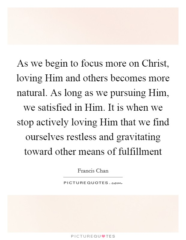 As we begin to focus more on Christ, loving Him and others becomes more natural. As long as we pursuing Him, we satisfied in Him. It is when we stop actively loving Him that we find ourselves restless and gravitating toward other means of fulfillment Picture Quote #1