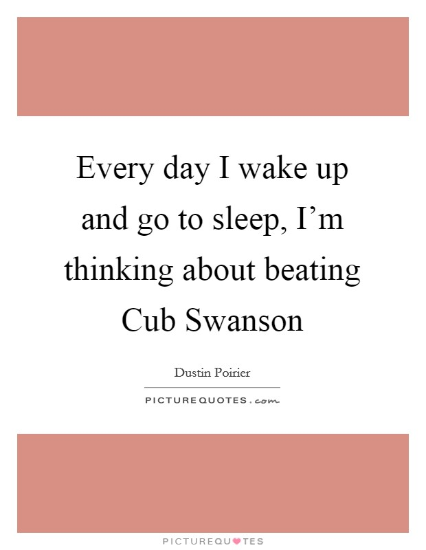 Every day I wake up and go to sleep, I'm thinking about beating Cub Swanson Picture Quote #1