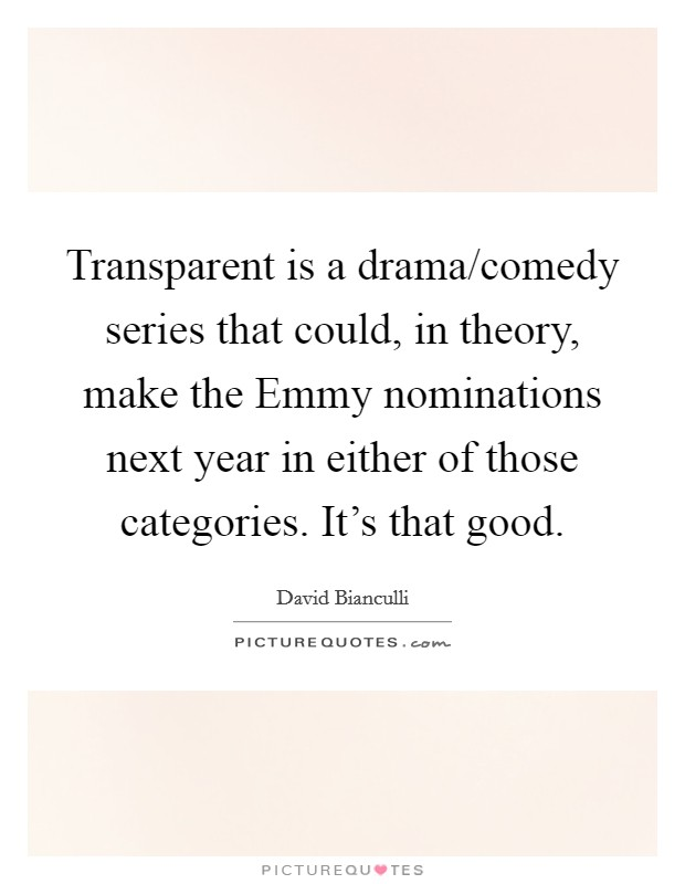 Transparent is a drama/comedy series that could, in theory, make the Emmy nominations next year in either of those categories. It's that good Picture Quote #1