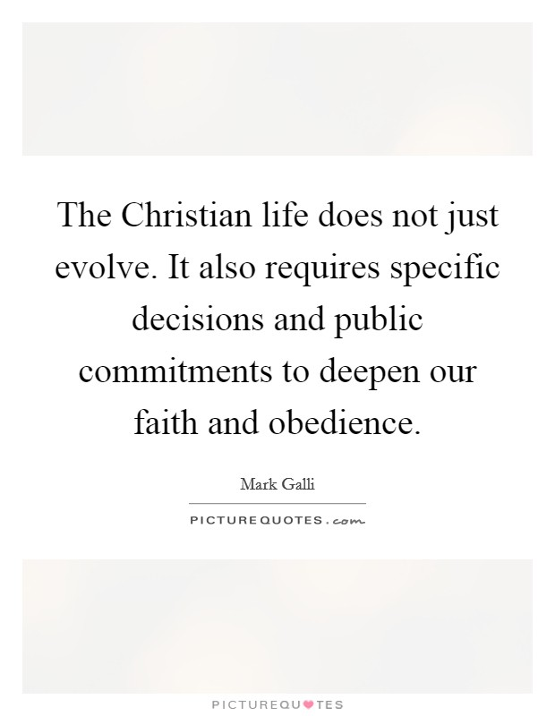 The Christian life does not just evolve. It also requires specific decisions and public commitments to deepen our faith and obedience Picture Quote #1