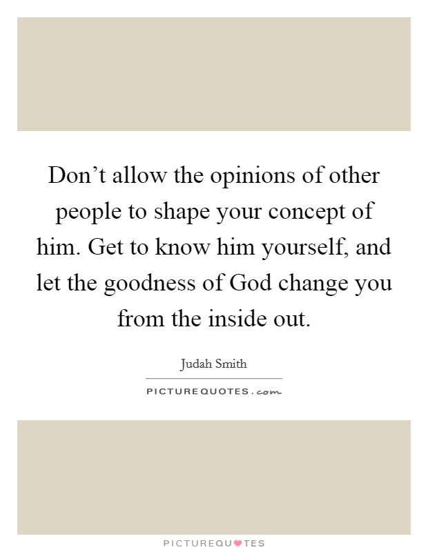 Don't allow the opinions of other people to shape your concept of him. Get to know him yourself, and let the goodness of God change you from the inside out Picture Quote #1