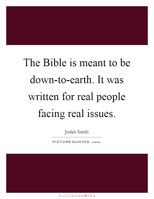 The Bible is meant to be down-to-earth. It was written for real people facing real issues Picture Quote #1