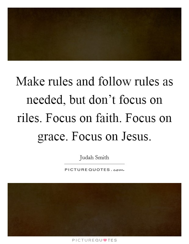 Make rules and follow rules as needed, but don't focus on riles. Focus on faith. Focus on grace. Focus on Jesus Picture Quote #1