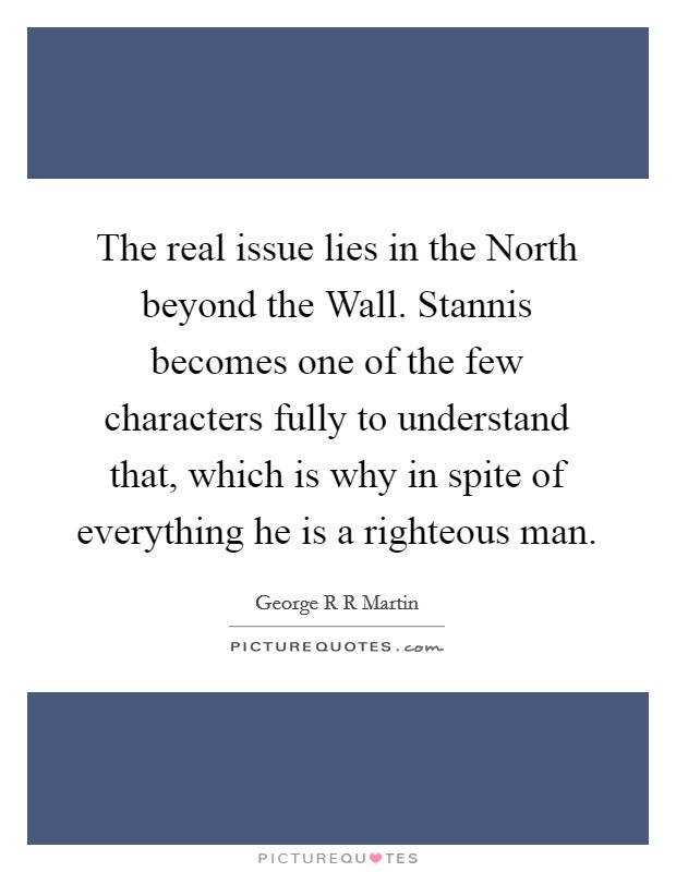 The real issue lies in the North beyond the Wall. Stannis becomes one of the few characters fully to understand that, which is why in spite of everything he is a righteous man Picture Quote #1