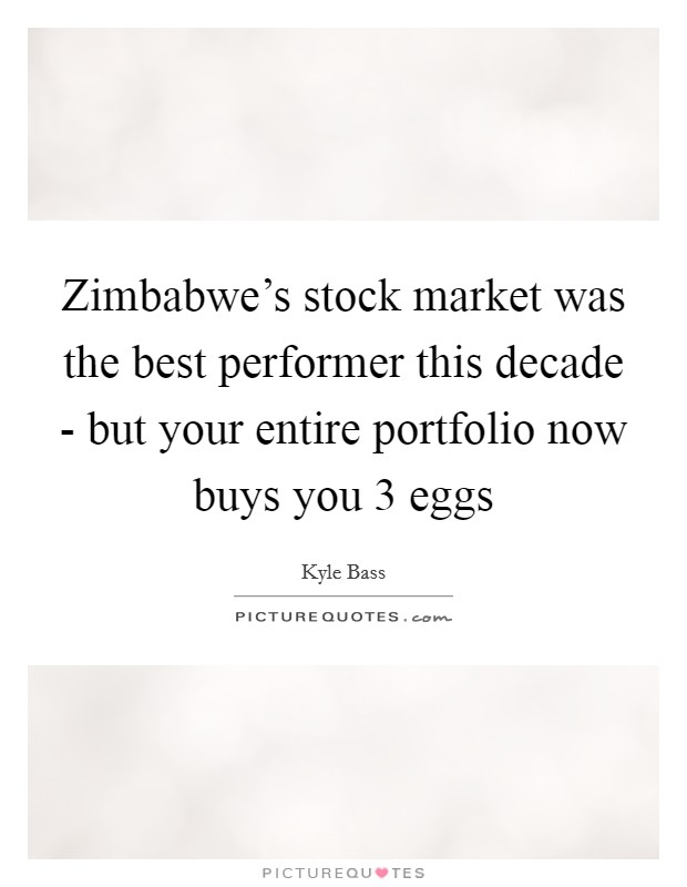 Zimbabwe's stock market was the best performer this decade - but your entire portfolio now buys you 3 eggs Picture Quote #1