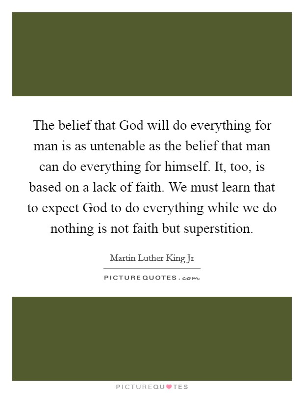 The belief that God will do everything for man is as untenable as the belief that man can do everything for himself. It, too, is based on a lack of faith. We must learn that to expect God to do everything while we do nothing is not faith but superstition Picture Quote #1