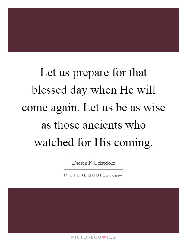 Let us prepare for that blessed day when He will come again. Let us be as wise as those ancients who watched for His coming Picture Quote #1