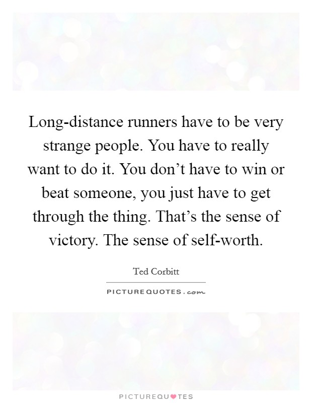 Long-distance runners have to be very strange people. You have to really want to do it. You don't have to win or beat someone, you just have to get through the thing. That's the sense of victory. The sense of self-worth Picture Quote #1