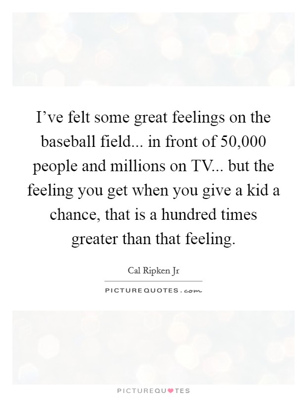 I've felt some great feelings on the baseball field... in front of 50,000 people and millions on TV... but the feeling you get when you give a kid a chance, that is a hundred times greater than that feeling Picture Quote #1